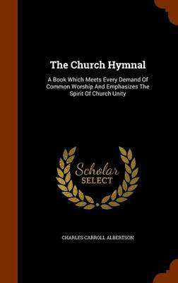 The Church Hymnal A Book Which Meets Every Demand of Common Worship and Emphasizes the Spirit of Church Unity by Charles Carroll Albertson