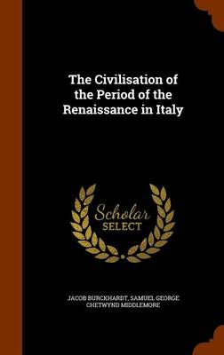 The Civilisation of the Period of the Renaissance in Italy by Jacob Burckhardt, Samuel George Chetwynd Middlemore