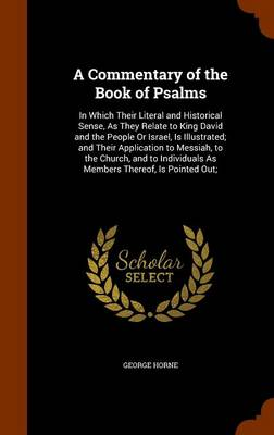 A Commentary of the Book of Psalms In Which Their Literal and Historical Sense, as They Relate to King David and the People or Israel, Is Illustrated; And Their Application to Messiah, to the Church,  by George Horne