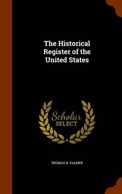 The Historical Register of the United States by Thomas H Palmer