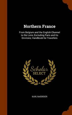 Northern France From Belgium and the English Channel to the Loire, Excluding Paris and Its Environs; Handbook for Travellers by Karl Baedeker