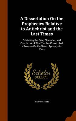 A Dissertation on the Prophecies Relative to Antichrist and the Last Times Exhibiting the Rise, Character, and Overthrow of That Terrible Power: And a Treatise on the Seven Apocalyptic Vials by Ethan Smith