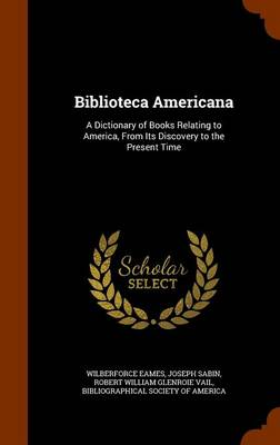 Biblioteca Americana A Dictionary of Books Relating to America, from Its Discovery to the Present Time by Wilberforce Eames, Joseph Sabin, Robert William Glenroie Vail
