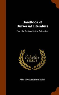 Handbook of Universal Literature From the Best and Latest Authorities by Anne Charlotte Lynch Botta