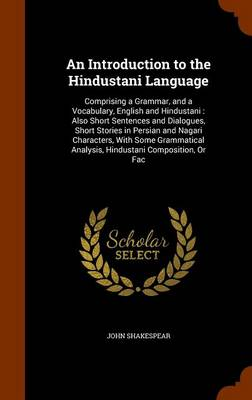 An Introduction to the Hindustani Language Comprising a Grammar, and a Vocabulary, English and Hindustani: Also Short Sentences and Dialogues, Short Stories in Persian and Nagari Characters, with Some by John Shakespear