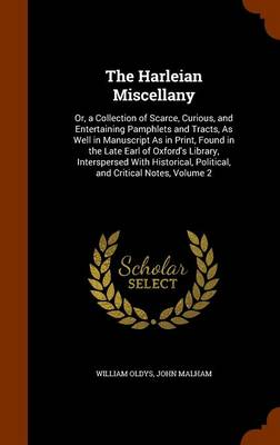 The Harleian Miscellany Or, a Collection of Scarce, Curious, and Entertaining Pamphlets and Tracts, as Well in Manuscript as in Print, Found in the Late Earl of Oxford's Library, Interspersed with His by William Oldys, John Malham