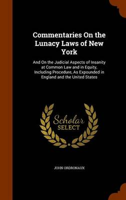 Commentaries on the Lunacy Laws of New York And on the Judicial Aspects of Insanity at Common Law and in Equity, Including Procedure, as Expounded in England and the United States by John Ordronaux