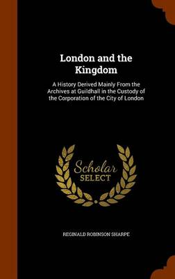 London and the Kingdom A History Derived Mainly from the Archives at Guildhall in the Custody of the Corporation of the City of London by Reginald Robinson Sharpe