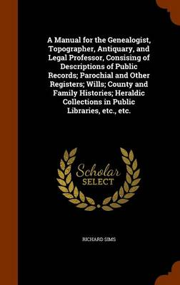 A Manual for the Genealogist, Topographer, Antiquary, and Legal Professor, Consising of Descriptions of Public Records; Parochial and Other Registers; Wills; County and Family Histories; Heraldic Coll by Richard Sims