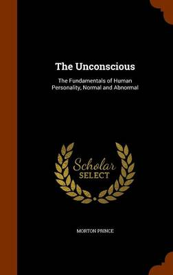 The Unconscious The Fundamentals of Human Personality, Normal and Abnormal by Morton Prince