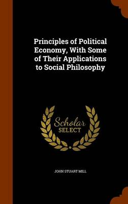 Principles of Political Economy, with Some of Their Applications to Social Philosophy by John Stuart Mill