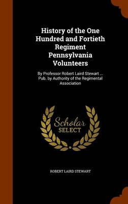 History of the One Hundred and Fortieth Regiment Pennsylvania Volunteers By Professor Robert Laird Stewart ... Pub. by Authority of the Regimental Association by Robert Laird Stewart