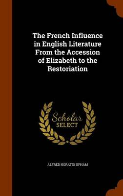 The French Influence in English Literature from the Accession of Elizabeth to the Restoriation by Alfred Horatio Upham