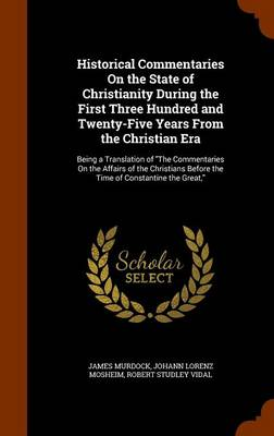 Historical Commentaries on the State of Christianity During the First Three Hundred and Twenty-Five Years from the Christian Era Being a Translation of the Commentaries on the Affairs of the Christian by James Murdock, Johann Lorenz Mosheim, Robert Studley Vidal