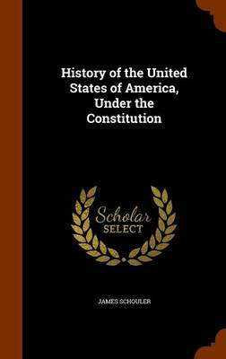 History of the United States of America, Under the Constitution by James Schouler