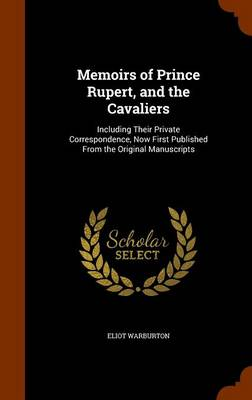 Memoirs of Prince Rupert, and the Cavaliers Including Their Private Correspondence, Now First Published from the Original Manuscripts by Eliot Warburton