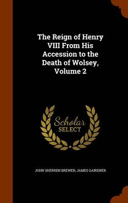 The Reign of Henry VIII from His Accession to the Death of Wolsey, Volume 2 by John Sherren Brewer, James Gairdner