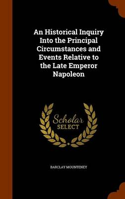 An Historical Inquiry Into the Principal Circumstances and Events Relative to the Late Emperor Napoleon by Barclay Mounteney