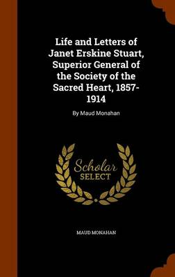 Life and Letters of Janet Erskine Stuart, Superior General of the Society of the Sacred Heart, 1857-1914 By Maud Monahan by Maud Monahan