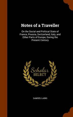Notes of a Traveller On the Social and Political State of France, Prussia, Switzerland, Italy, and Other Parts of Europe, During the Present Century by Samuel Laing