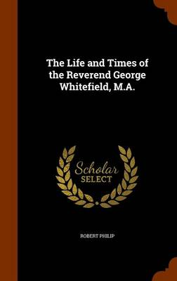 The Life and Times of the Reverend George Whitefield, M.A. by Robert Philip