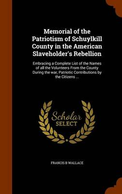 Memorial of the Patriotism of Schuylkill County in the American Slaveholder's Rebellion Embracing a Complete List of the Names of All the Volunteers from the County During the War, Patriotic Contribut by Francis B Wallace
