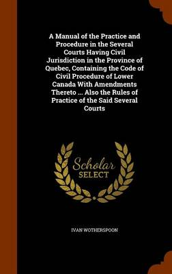A Manual of the Practice and Procedure in the Several Courts Having Civil Jurisdiction in the Province of Quebec, Containing the Code of Civil Procedure of Lower Canada with Amendments Thereto ... Als by Ivan Wotherspoon