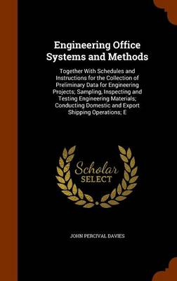 Engineering Office Systems and Methods Together with Schedules and Instructions for the Collection of Preliminary Data for Engineering Projects; Sampling, Inspecting and Testing Engineering Materials; by John Percival Davies