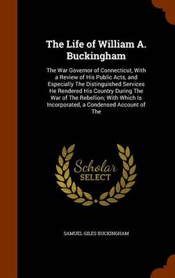 The Life of William A. Buckingham The War Governor of Connecticut, with a Review of His Public Acts, and Especially the Distinguished Services He Rendered His Country During the War of the Rebellion;  by Samuel Giles Buckingham