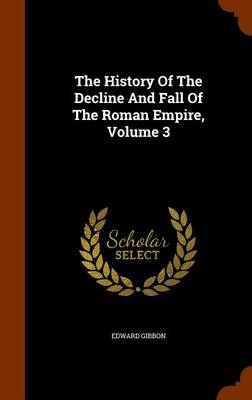 The History of the Decline and Fall of the Roman Empire, Volume 3 by Edward Gibbon