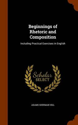 Beginnings of Rhetoric and Composition Including Practical Exercises in English by Adams Sherman Hill