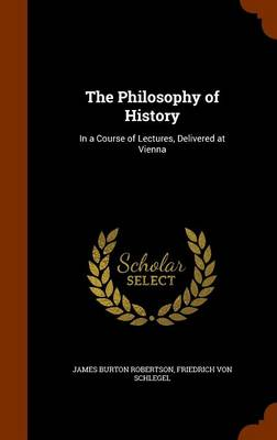 The Philosophy of History In a Course of Lectures, Delivered at Vienna by James Burton Robertson, Friedrich Von Schlegel