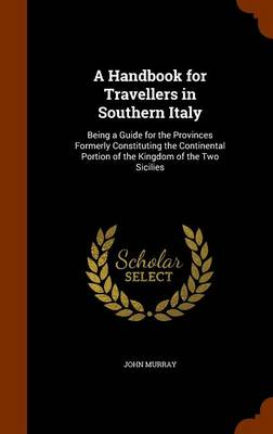 A Handbook for Travellers in Southern Italy Being a Guide for the Provinces Formerly Constituting the Continental Portion of the Kingdom of the Two Sicilies by John Murray