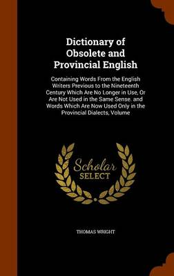 Dictionary of Obsolete and Provincial English Containing Words from the English Writers Previous to the Nineteenth Century Which Are No Longer in Use, or Are Not Used in the Same Sense. and Words Whic by Thomas Wright