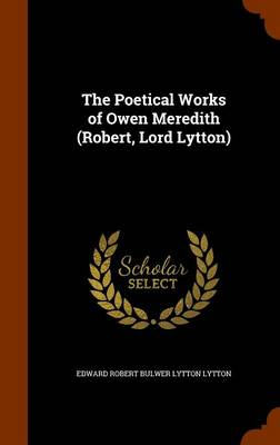 The Poetical Works of Owen Meredith (Robert, Lord Lytton) by Edward Robert Bulwer Lytton Lytton