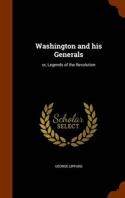 Washington and His Generals Or, Legends of the Revolution by Professor George Lippard