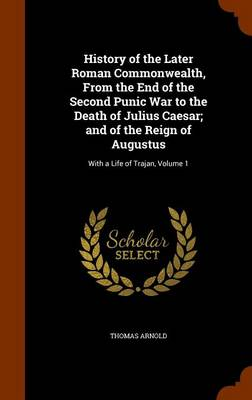 History of the Later Roman Commonwealth, from the End of the Second Punic War to the Death of Julius Caesar; And of the Reign of Augustus With a Life of Trajan, Volume 1 by Thomas Arnold