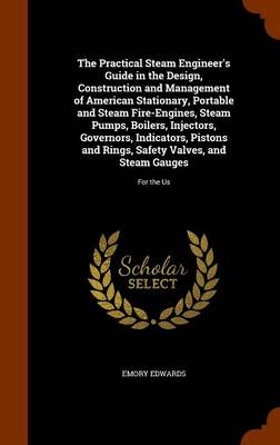 The Practical Steam Engineer's Guide in the Design, Construction and Management of American Stationary, Portable and Steam Fire-Engines, Steam Pumps, Boilers, Injectors, Governors, Indicators, Pistons by Emory Edwards