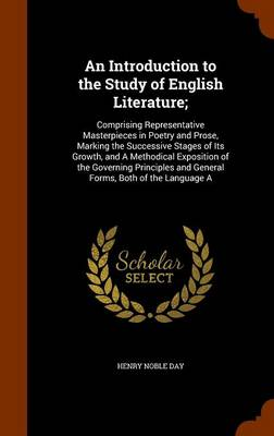 An Introduction to the Study of English Literature; Comprising Representative Masterpieces in Poetry and Prose, Marking the Successive Stages of Its Growth, and a Methodical Exposition of the Governin by Henry Noble Day
