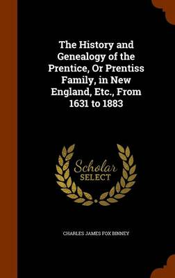 The History and Genealogy of the Prentice, or Prentiss Family, in New England, Etc., from 1631 to 1883 by Charles James Fox Binney