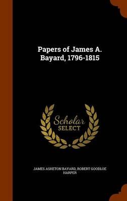 Papers of James A. Bayard, 1796-1815 by James Asheton Bayard, Robert Goodloe Harper