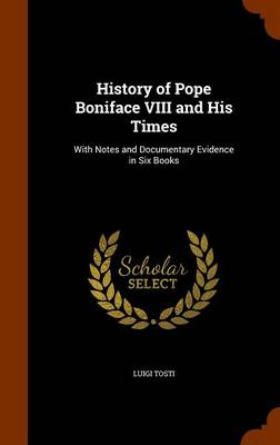 History of Pope Boniface VIII and His Times With Notes and Documentary Evidence in Six Books by Luigi Tosti