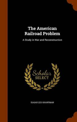 The American Railroad Problem A Study in War and Reconstruction by Isaiah Leo Sharfman