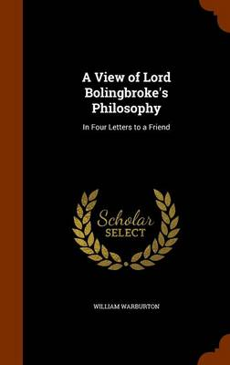 A View of Lord Bolingbroke's Philosophy In Four Letters to a Friend by William Warburton