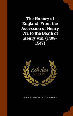 The History of England, from the Accession of Henry VII. to the Death of Henry VIII. (1485-1547) by Herbert Albert Laurens Fisher