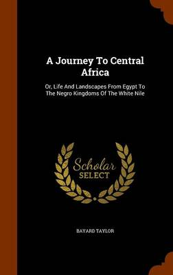 A Journey to Central Africa Or, Life and Landscapes from Egypt to the Negro Kingdoms of the White Nile by Bayard Taylor