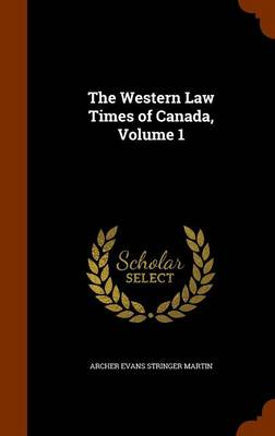 The Western Law Times of Canada, Volume 1 by Archer Evans Stringer Martin