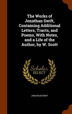 The Works of Jonathan Swift, Containing Additional Letters, Tracts, and Poems, with Notes, and a Life of the Author, by W. Scott by Jonathan Swift
