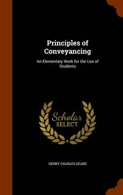 Principles of Conveyancing An Elementary Work for the Use of Students by Henry Charles Deane