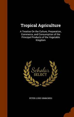 Tropical Agriculture A Treatise on the Culture, Preparation, Commerce, and Consumption of the Principal Products of the Vegetable Kingdom by Peter Lund Simmonds